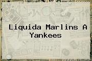 <i>Liquida Marlins A Yankees</i>