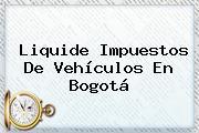 Liquide Impuestos De Vehículos En Bogotá