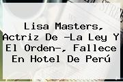 <b>Lisa Masters</b>, Actriz De ?La Ley Y El Orden?, Fallece En Hotel De Perú