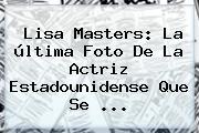 <b>Lisa Masters</b>: La última Foto De La Actriz Estadounidense Que Se ...