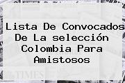 <b>Lista De Convocados</b> De La <b>selección Colombia</b> Para Amistosos