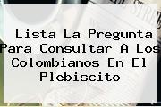 <u>Lista La Pregunta Para Consultar A Los Colombianos En El Plebiscito</u>