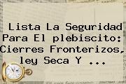 Lista La Seguridad Para El <b>plebiscito</b>: Cierres Fronterizos, <b>ley Seca</b> Y ...
