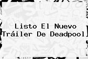 Listo El Nuevo Tráiler De <b>Deadpool</b>