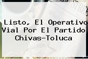 Listo, El Operativo Vial Por El <b>partido Chivas</b>-<b>Toluca</b>
