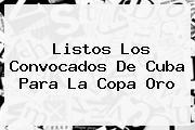 Listos Los Convocados De Cuba Para La <b>Copa Oro</b>