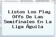 Listos Los Play Offs De Las Semifinales En La <b>Liga Águila</b>