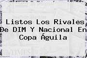 Listos Los Rivales De DIM Y Nacional En <b>Copa Águila</b>