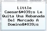 Little Caesar&#039;s Le Quita Una Rebanada Del Mercado A <b>Domino&#039;s</b>