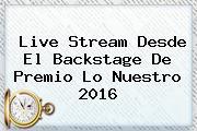 Live Stream Desde El Backstage De <b>Premio Lo Nuestro</b> 2016