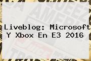 Liveblog: Microsoft Y Xbox En <b>E3</b> 2016
