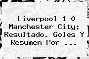 Liverpool 1-0 Manchester City: Resultado, Goles Y Resumen Por ...