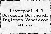 <b>Liverpool</b> 4-3 <b>Borussia Dortmund</b>: Ingleses Vencieron En <b>...</b>