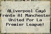 ¡Liverpool Cayó Frente Al Manchester United Por La <b>Premier League</b>!