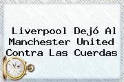 Liverpool Dejó Al <b>Manchester United</b> Contra Las Cuerdas