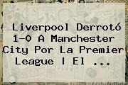 Liverpool Derrotó 1-0 A Manchester City Por La <b>Premier League</b> | El ...