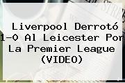 Liverpool Derrotó 1-0 Al Leicester Por La <b>Premier League</b> (VIDEO)
