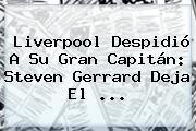 Liverpool Despidió A Su Gran Capitán: <b>Steven Gerrard</b> Deja El ...