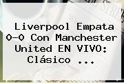 Liverpool Empata 0-0 Con Manchester United EN VIVO: Clásico <b>...</b>