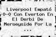 <b>Liverpool</b> Empató 0-0 Con Everton En El Derbi De Merseyside Por La ...