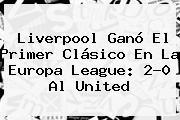Liverpool Ganó El Primer Clásico En La <b>Europa League</b>: 2-0 Al United