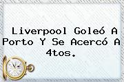 Liverpool Goleó A Porto Y Se Acercó A 4tos.