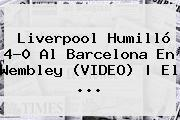 <b>Liverpool</b> Humilló 4-0 Al <b>Barcelona</b> En Wembley (VIDEO) | El ...