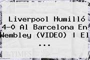 <b>Liverpool</b> Humilló 4-0 Al <b>Barcelona</b> En Wembley (VIDEO) | El ...
