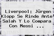 <b>Liverpool</b>: Jürgen Klopp Se Rinde Ante Salah Y Lo Compara Con Messi ...