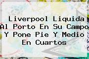 <b>Liverpool</b> Liquida Al <b>Porto</b> En Su Campo Y Pone Pie Y Medio En Cuartos