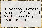 <b>Liverpool</b> Perdió 1-0 Ante Villarreal Por Europa League (VIDEO)   El <b>...</b>