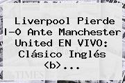 <b>Liverpool Pierde |-0 Ante Manchester United EN VIVO: Clásico Inglés <</b>b>...</b>
