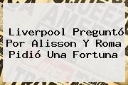 <b>Liverpool</b> Preguntó Por Alisson Y Roma Pidió Una Fortuna