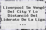 Liverpool Se Vengó Del City Y Lo Distanció Del Liderato De La Liga <b>...</b>