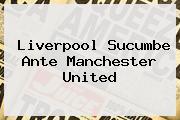Liverpool Sucumbe Ante <b>Manchester United</b>