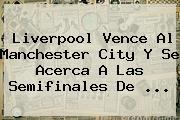 Liverpool Vence Al <b>Manchester City</b> Y Se Acerca A Las Semifinales De ...