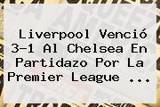 <b>Liverpool</b> Venció 3-1 Al <b>Chelsea</b> En Partidazo Por La Premier League <b>...</b>
