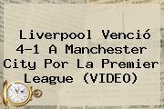 Liverpool Venció 4-1 A Manchester City Por La <b>Premier League</b> (VIDEO)