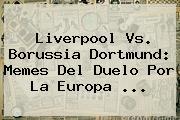 <b>Liverpool Vs</b>. <b>Borussia Dortmund</b>: Memes Del Duelo Por La Europa <b>...</b>