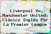 Liverpool Vs. Manchester United: Clásico Inglés Por La <b>Premier League</b>