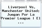 Liverpool Vs. <b>Manchester United</b>: Juegan Por La Premier League   El ...