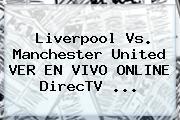 Liverpool Vs. <b>Manchester United</b> VER EN VIVO ONLINE DirecTV ...