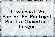 <b>Liverpool Vs. Porto: En Portugal Por La Champions League</b>