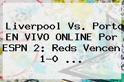 Liverpool Vs. Porto EN <b>VIVO</b> ONLINE Por <b>ESPN</b> 2: Reds Vencen 1-0 ...