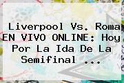 <b>Liverpool</b> Vs. Roma EN VIVO ONLINE: Hoy Por La Ida De La Semifinal ...