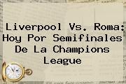 Liverpool Vs. Roma: Hoy Por Semifinales De La <b>Champions League</b>