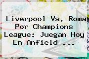 Liverpool Vs. Roma Por <b>Champions League</b>: Juegan Hoy En Anfield ...