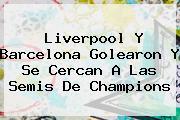 <b>Liverpool</b> Y Barcelona Golearon Y Se Cercan A Las Semis De Champions