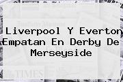<b>Liverpool</b> Y Everton Empatan En Derby De Merseyside