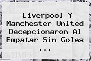 Liverpool Y <b>Manchester United</b> Decepcionaron Al Empatar Sin Goles ...